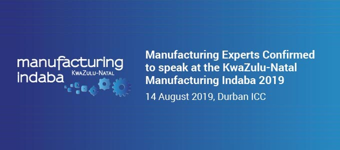 Manufacturing Experts Confirmed to speak at the KwaZulu-Natal Manufacturing Indaba 2019